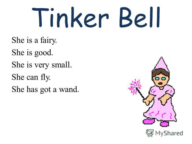 Tinker Bell She is a fairy. She is good. She is very small. She can fly. She has got a wand.