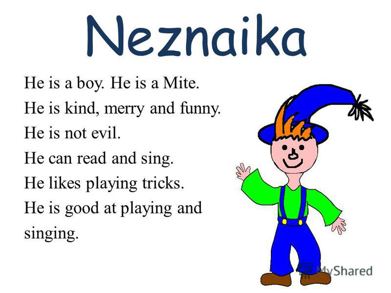 Neznaika He is a boy. He is a Mite. He is kind, merry and funny. He is not evil. He can read and sing. He likes playing tricks. He is good at playing and singing.
