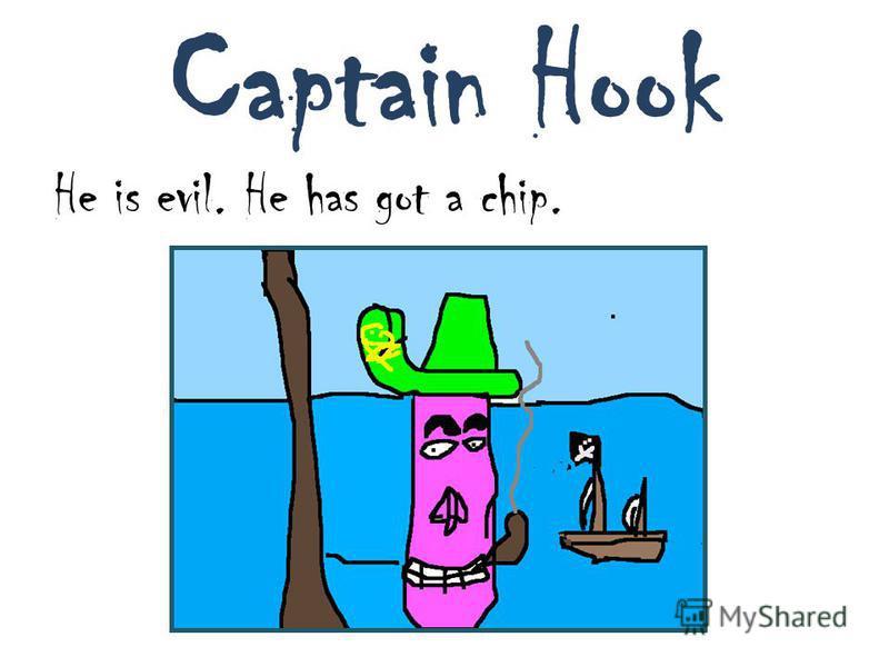 Captain Hook He is evil. He has got a chip.