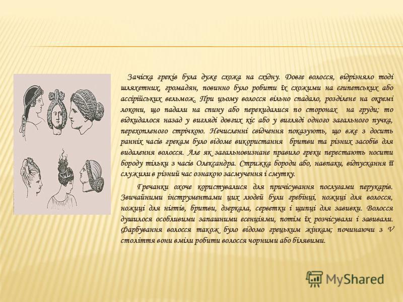 Зачіска греків була дуже схожа на східну. Довге волосся, відрізняло тоді шляхетних, громадян, повинно було робити їх схожими на єгипетських або ассірійських вельмож. При цьому волосся вільно спадало, розділене на окремі локони, що падали на спину або