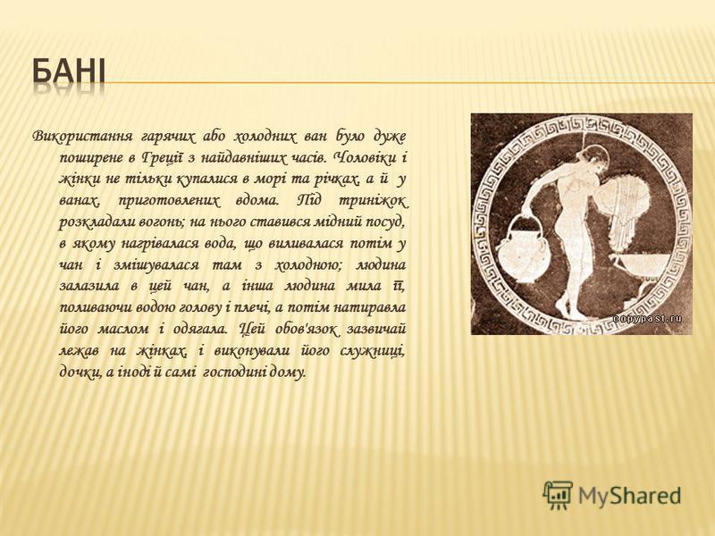 Використання гарячих або холодних ван було дуже поширене в Греції з найдавніших часів. Чоловіки і жінки не тільки купалися в морі та річках, а й у ванах, приготовлених вдома. Під триніжок розкладали вогонь; на нього ставився мідний посуд, в якому наг