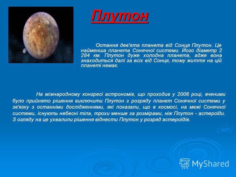 Остання дев'ята планета від Сонця Плутон. Це найменша планета Сонячної системи. Його діаметр 2 284 км. Плутон дуже холодна планета, адже вона знаходиться далі за всіх від Сонця, тому життя на цій планеті немає. Плутон На міжнародному конгресі астроно
