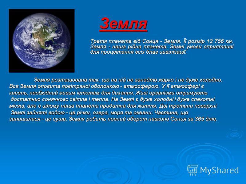 Земля Третя планета від Сонця - Земля. Її розмір 12 756 км. Земля - наша рідна планета. Земні умови сприятливі для процвітання всіх благ цивілізації. Земля розташована так, що на ній не занадто жарко і не дуже холодно. Вся Земля оповита повітряної об
