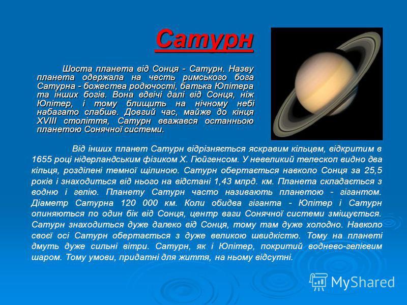 Сатурн Шоста планета від Сонця - Сатурн. Назву планета одержала на честь римського бога Сатурна - божества родючості, батька Юпітера та інших богів. Вона вдвічі далі від Сонця, ніж Юпітер, і тому блищить на нічному небі набагато слабше. Довгий час, м
