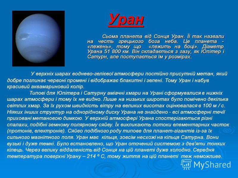 Сьома планета від Сонця Уран. Її так назвали на честь грецького бога неба. Це планета - «лежень», тому що «лежить на боці». Діаметр Урана 51 800 км. Він складається з газу, як Юпітер і Сатурн, але поступається їм у розмірах. Уран У верхніх шарах водн