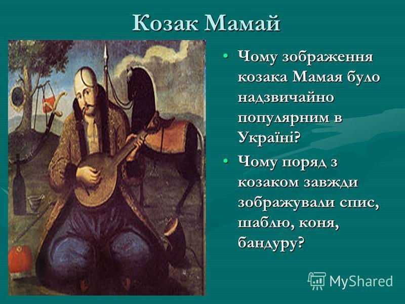Козак Мамай Чому зображення козака Мамая було надзвичайно популярним в Україні? Чому поряд з козаком завжди зображували спис, шаблю, коня, бандуру?