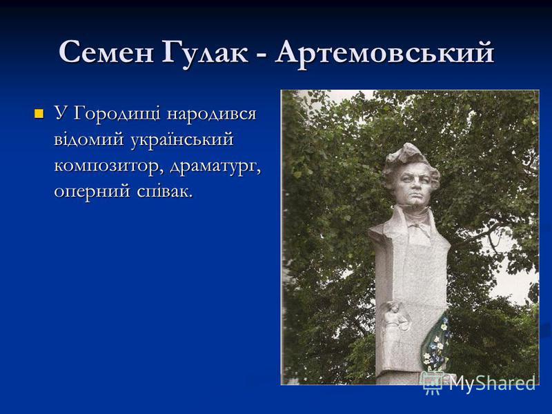 Семен Гулак - Артемовський У Городищі народився відомий український композитор, драматург, оперний співак. У Городищі народився відомий український композитор, драматург, оперний співак.