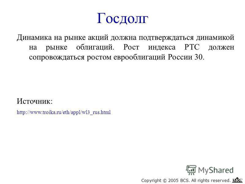 Госдолг Динамика на рынке акций должна подтверждаться динамикой на рынке облигаций. Рост индекса РТС должен сопровождаться ростом еврооблигаций России 30. Источник: http://www.troika.ru/eth/appl/wl3_rus.html Copyright © 2005 BCS. All rights reserved.