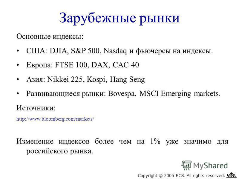Зарубежные рынки Основные индексы: США: DJIA, S&P 500, Nasdaq и фьючерсы на индексы. Европа: FTSE 100, DAX, CAC 40 Азия: Nikkei 225, Kospi, Hang Seng Развивающиеся рынки: Bovespa, MSCI Emerging markets. Источники: http://www.bloomberg.com/markets/ Из