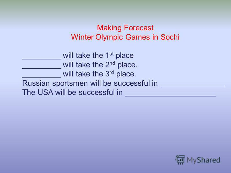 Making Forecast Winter Olympic Games in Sochi _________ will take the 1 st place _________ will take the 2 nd place. _________ will take the 3 rd place. Russian sportsmen will be successful in _______________ The USA will be successful in ___________