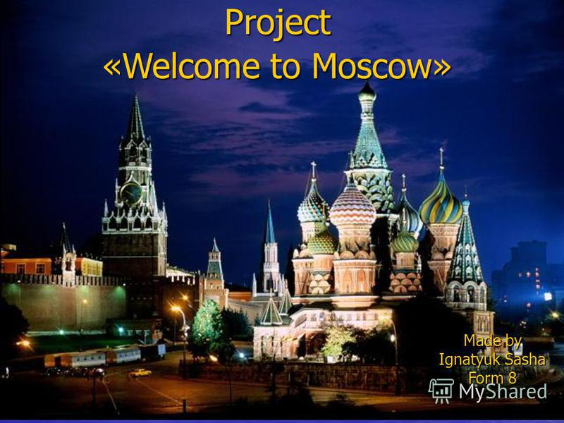 «Welcome to Moscow» Project Made by Ignatyuk Sasha Form 8