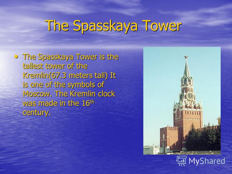 The Spasskaya Tower The Spasskaya Tower The Spasskaya Tower is the tallest tower of the Kremlin(67.3 meters tall) It is one of the symbols of Moscow. The Kremlin clock was made in the 16 th century. The Spasskaya Tower is the tallest tower of the Kre
