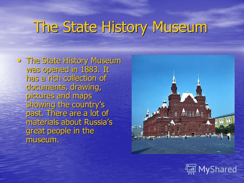 The State History Museum The State History Museum The State History Museum was opened in 1883. It has a rich collection of documents, drawing, pictures and maps showing the countrys past. There are a lot of materials about Russias great people in the