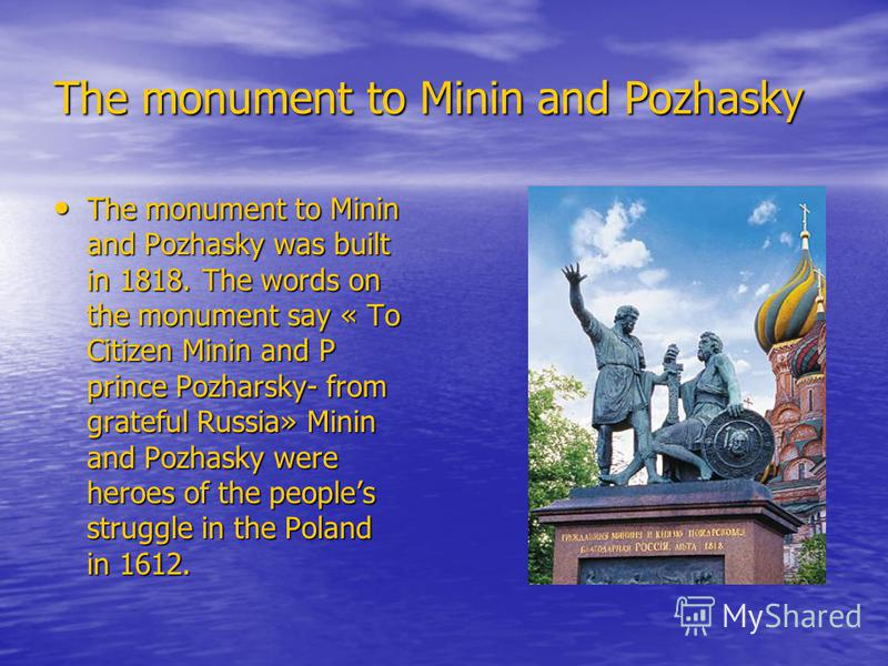 The monument to Minin and Pozhasky The monument to Minin and Pozhasky was built in 1818. The words on the monument say « To Citizen Minin and P prince Pozharsky- from grateful Russia» Minin and Pozhasky were heroes of the peoples struggle in the Pola