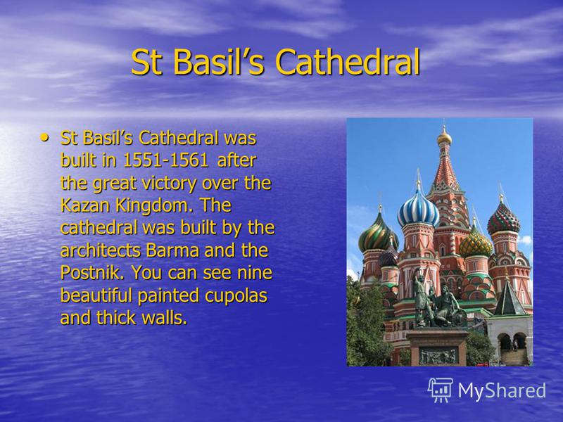 St Basils Cathedral St Basils Cathedral St Basils Cathedral was built in 1551-1561 after the great victory over the Kazan Kingdom. The cathedral was built by the architects Barma and the Postnik. You can see nine beautiful painted cupolas and thick w