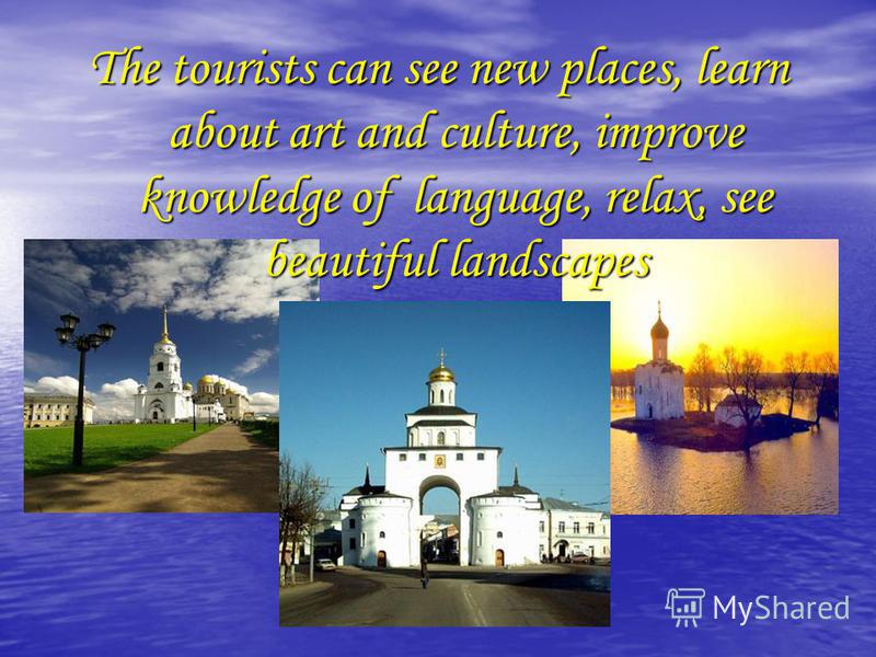 The tourists can see new places, learn about art and culture, improve knowledge of language, relax, see beautiful landscapes