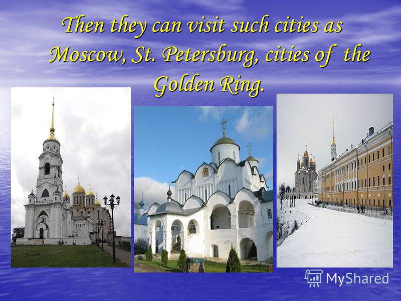 Then they can visit such cities as Moscow, St. Petersburg, cities of the Golden Ring.