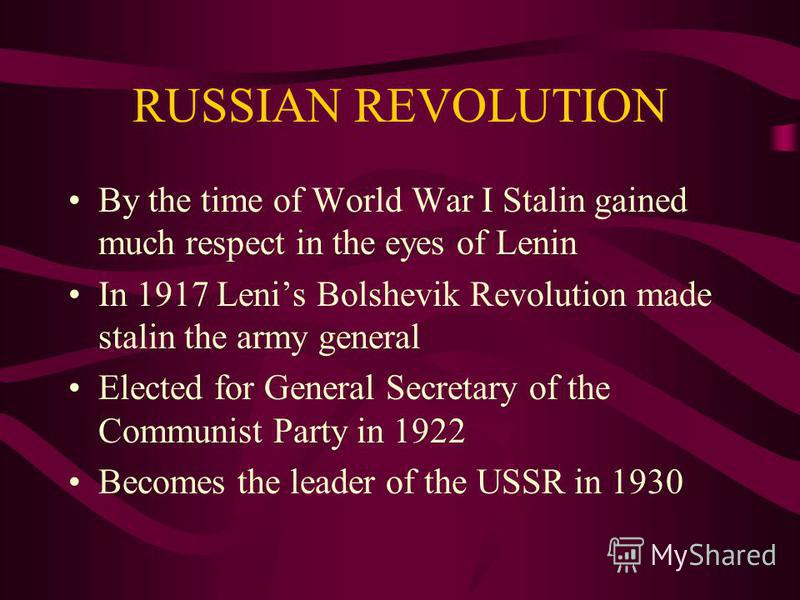 RUSSIAN REVOLUTION By the time of World War I Stalin gained much respect in the eyes of Lenin In 1917 Lenis Bolshevik Revolution made stalin the army general Elected for General Secretary of the Communist Party in 1922 Becomes the leader of the USSR