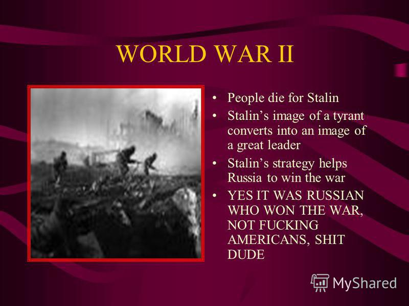 WORLD WAR II People die for Stalin Stalins image of a tyrant converts into an image of a great leader Stalins strategy helps Russia to win the war YES IT WAS RUSSIAN WHO WON THE WAR, NOT FUCKING AMERICANS, SHIT DUDE