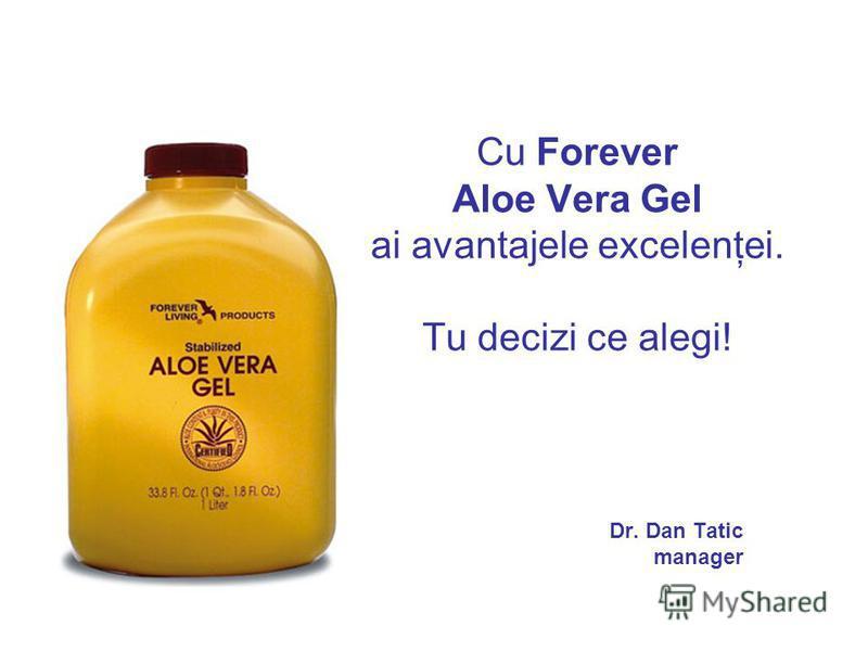 Cu Forever Aloe Vera Gel ai avantajele excelenţei. Tu decizi ce alegi! Dr. Dan Tatic manager