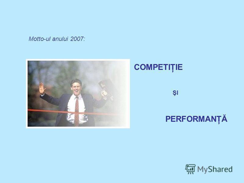 COMPETIŢIE PERFORMANŢĂ ŞI Motto-ul anului 2007: