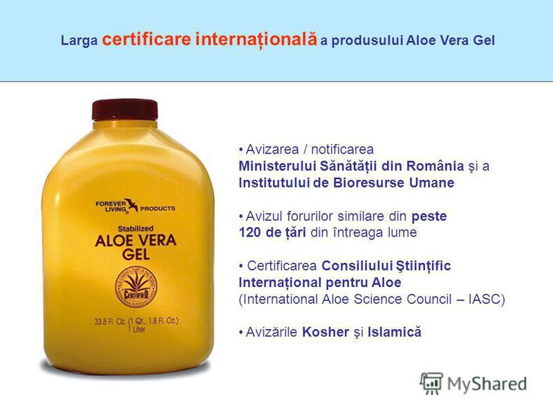 Larga certificare internaţională a produsului Aloe Vera Gel Avizarea / notificarea Ministerului Sănătăţii din România şi a Institutului de Bioresurse Umane Avizul forurilor similare din peste 120 de ţări din întreaga lume Certificarea Consiliului Şti