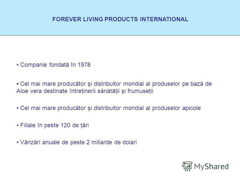 FOREVER LIVING PRODUCTS INTERNATIONAL Companie fondată în 1978 Cel mai mare producător şi distribuitor mondial al produselor apicole Cel mai mare producător şi distribuitor mondial al produselor pe bază de Aloe vera destinate întreţinerii sănătăţii ş