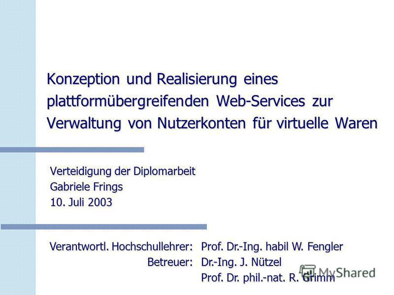 Konzeption und Realisierung eines plattformübergreifenden Web-Services zur Verwaltung von Nutzerkonten für virtuelle Waren Verteidigung der Diplomarbeit Gabriele Frings 10. Juli 2003 Verantwortl. Hochschullehrer: Betreuer: Prof. Dr.-Ing. habil W. Fen