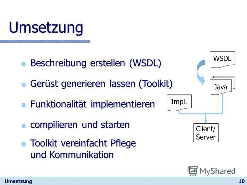 10 Umsetzung Beschreibung erstellen (WSDL) Beschreibung erstellen (WSDL) Umsetzung compilieren und starten compilieren und starten Gerüst generieren lassen (Toolkit) Gerüst generieren lassen (Toolkit) Funktionalität implementieren Funktionalität impl