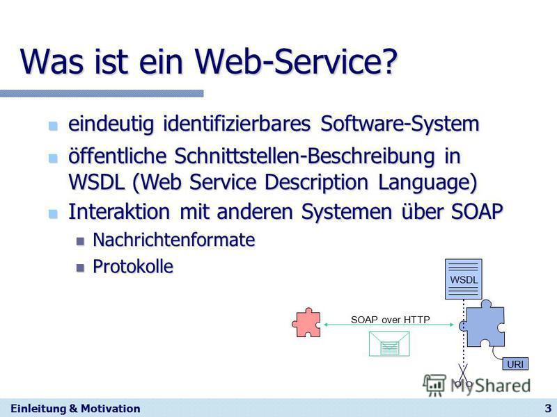 3 Was ist ein Web-Service? eindeutig identifizierbares Software-System eindeutig identifizierbares Software-System Einleitung & Motivation öffentliche Schnittstellen-Beschreibung in WSDL (Web Service Description Language) öffentliche Schnittstellen-B