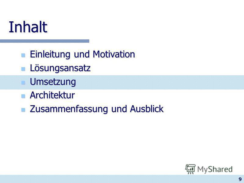 9 Inhalt Einleitung und Motivation Einleitung und Motivation Lösungsansatz Lösungsansatz Umsetzung Umsetzung Architektur Architektur Zusammenfassung und Ausblick Zusammenfassung und Ausblick