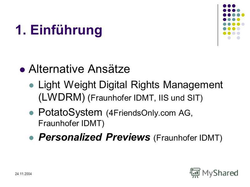 24.11.20046 1. Einführung Alternative Ansätze Light Weight Digital Rights Management (LWDRM) ( Fraunhofer IDMT, IIS und SIT) PotatoSystem (4FriendsOnly.com AG, Fraunhofer IDMT) Personalized Previews (Fraunhofer IDMT)