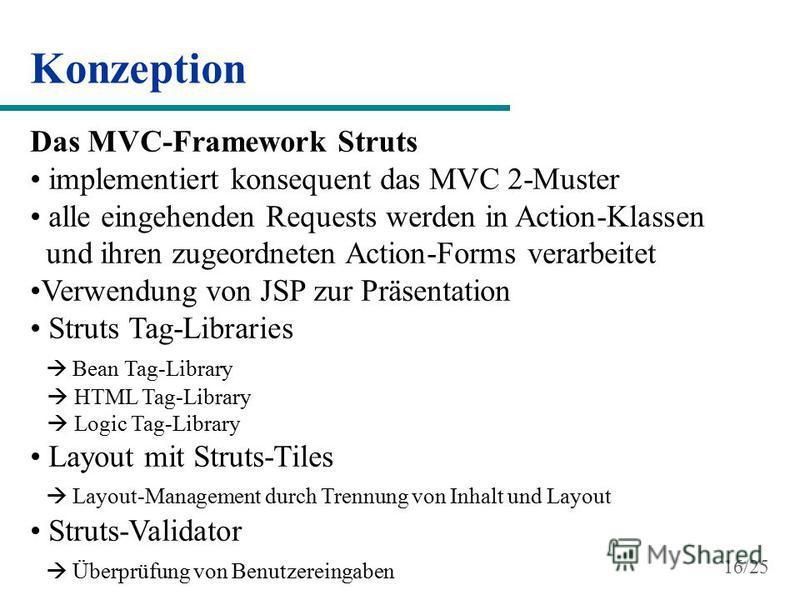 Konzeption Das MVC-Framework Struts implementiert konsequent das MVC 2-Muster alle eingehenden Requests werden in Action-Klassen und ihren zugeordneten Action-Forms verarbeitet Verwendung von JSP zur Präsentation Struts Tag-Libraries Bean Tag-Library