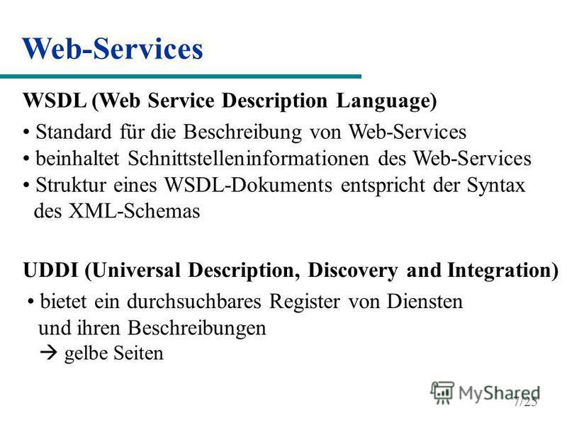 Web-Services WSDL (Web Service Description Language) Standard für die Beschreibung von Web-Services beinhaltet Schnittstelleninformationen des Web-Services Struktur eines WSDL-Dokuments entspricht der Syntax des XML-Schemas UDDI (Universal Descriptio
