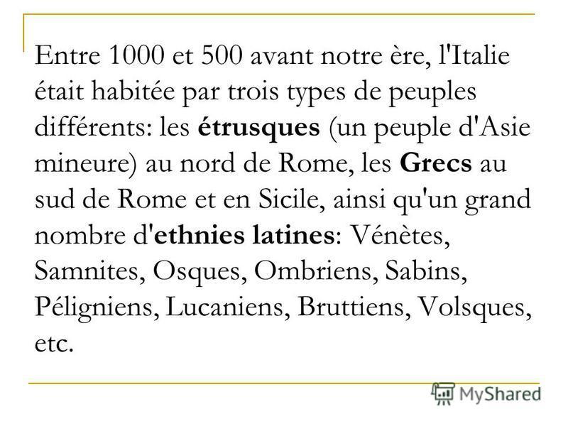 Entre 1000 et 500 avant notre ère, l'Italie était habitée par trois types de peuples différents: les étrusques (un peuple d'Asie mineure) au nord de Rome, les Grecs au sud de Rome et en Sicile, ainsi qu'un grand nombre d'ethnies latines: Vénètes, Sam