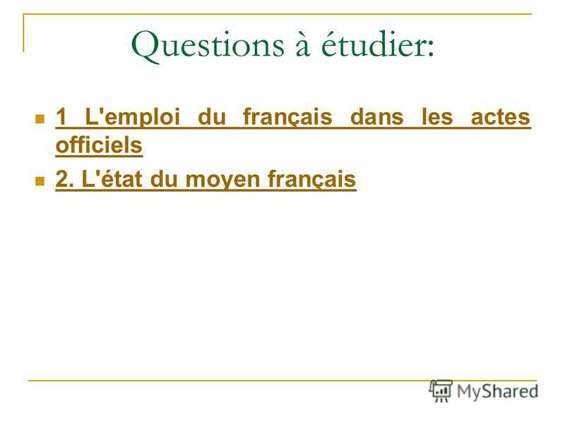 Questions à étudier: 1 L'emploi du français dans les actes officiels 1 L'emploi du français dans les actes officiels 2. L'état du moyen français