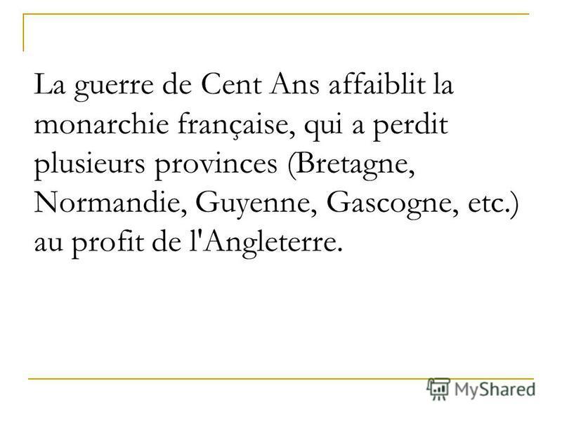 La guerre de Cent Ans affaiblit la monarchie française, qui a perdit plusieurs provinces (Bretagne, Normandie, Guyenne, Gascogne, etc.) au profit de l'Angleterre.