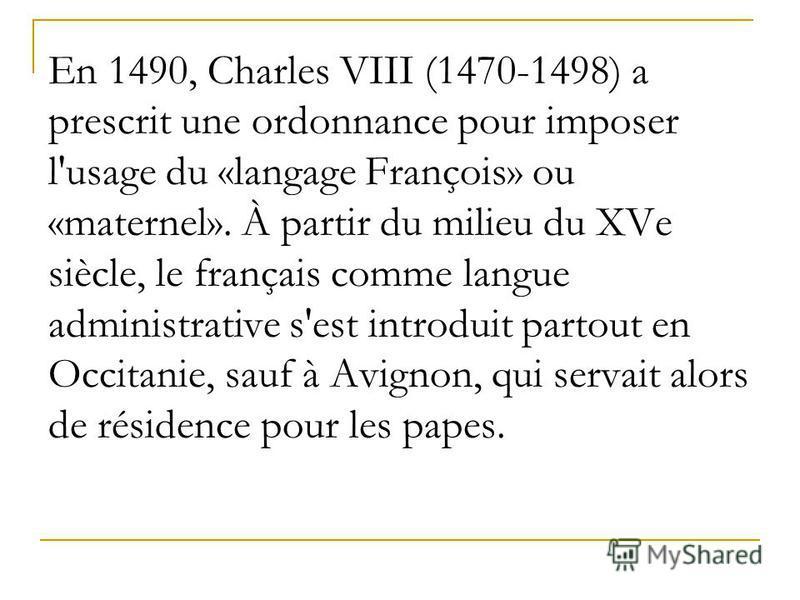 En 1490, Charles VIII (1470-1498) a prescrit une ordonnance pour imposer l'usage du «langage François» ou «maternel». À partir du milieu du XVe siècle, le français comme langue administrative s'est introduit partout en Occitanie, sauf à Avignon, qui
