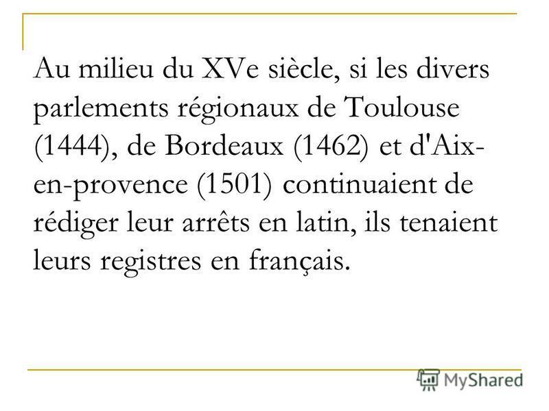 Au milieu du XVe siècle, si les divers parlements régionaux de Toulouse (1444), de Bordeaux (1462) et d'Aix- en-provence (1501) continuaient de rédiger leur arrêts en latin, ils tenaient leurs registres en français.
