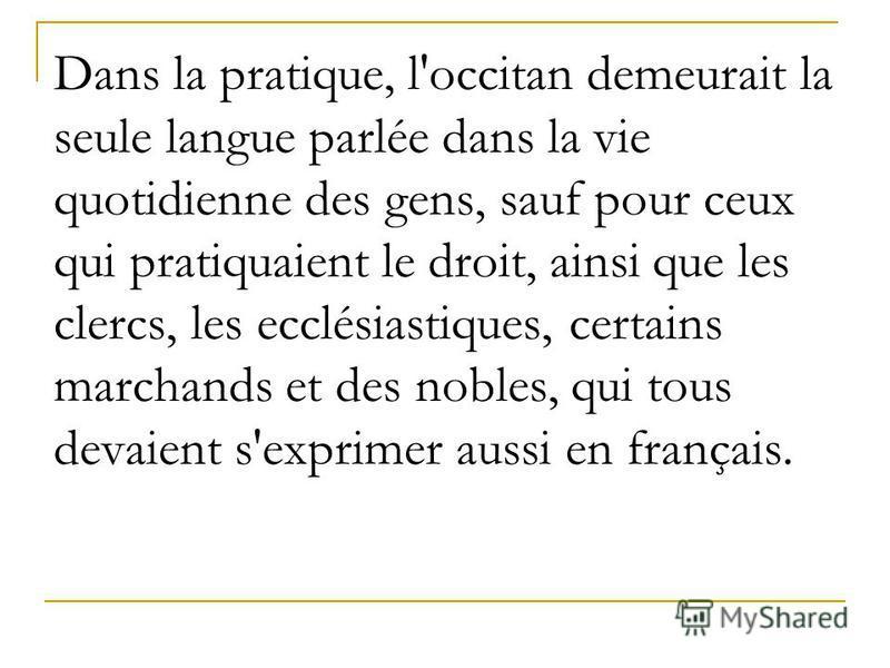 Dans la pratique, l'occitan demeurait la seule langue parlée dans la vie quotidienne des gens, sauf pour ceux qui pratiquaient le droit, ainsi que les clercs, les ecclésiastiques, certains marchands et des nobles, qui tous devaient s'exprimer aussi e
