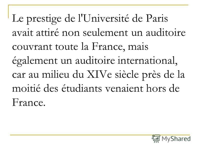 Le prestige de l'Université de Paris avait attiré non seulement un auditoire couvrant toute la France, mais également un auditoire international, car au milieu du XIVe siècle près de la moitié des étudiants venaient hors de France.