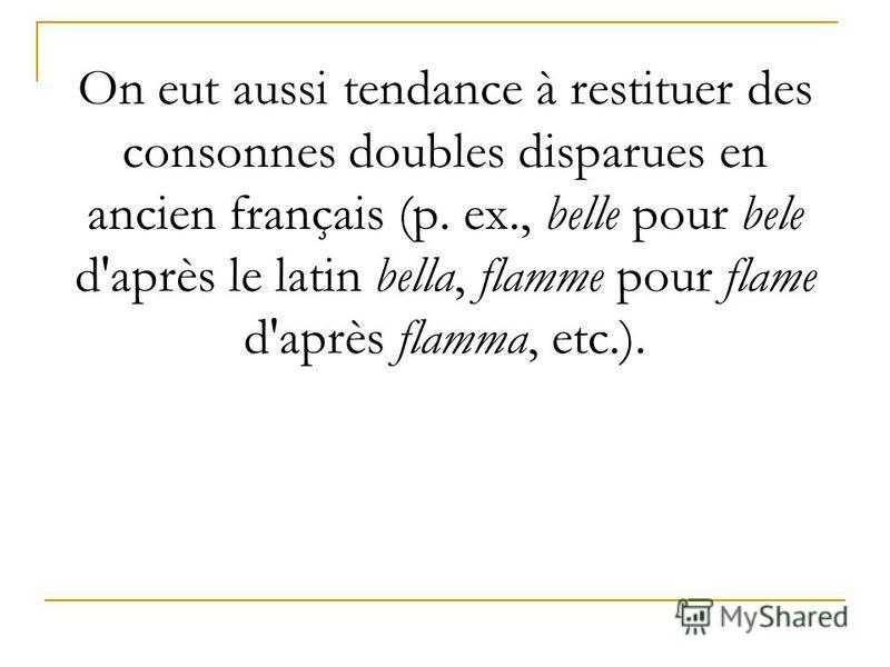 On eut aussi tendance à restituer des consonnes doubles disparues en ancien français (p. ex., belle pour bele d'après le latin bella, flamme pour flame d'après flamma, etc.).