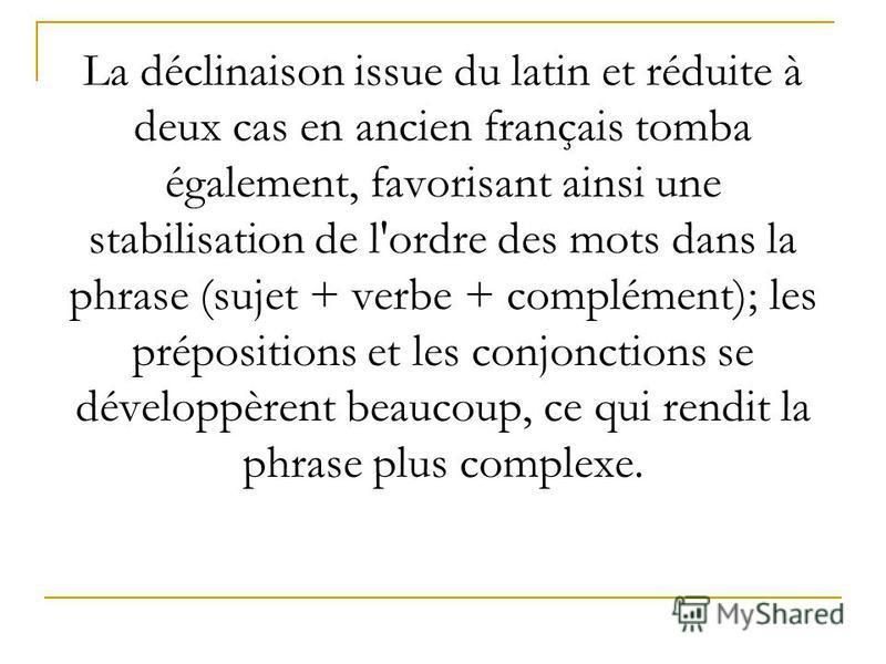 La déclinaison issue du latin et réduite à deux cas en ancien français tomba également, favorisant ainsi une stabilisation de l'ordre des mots dans la phrase (sujet + verbe + complément); les prépositions et les conjonctions se développèrent beaucoup
