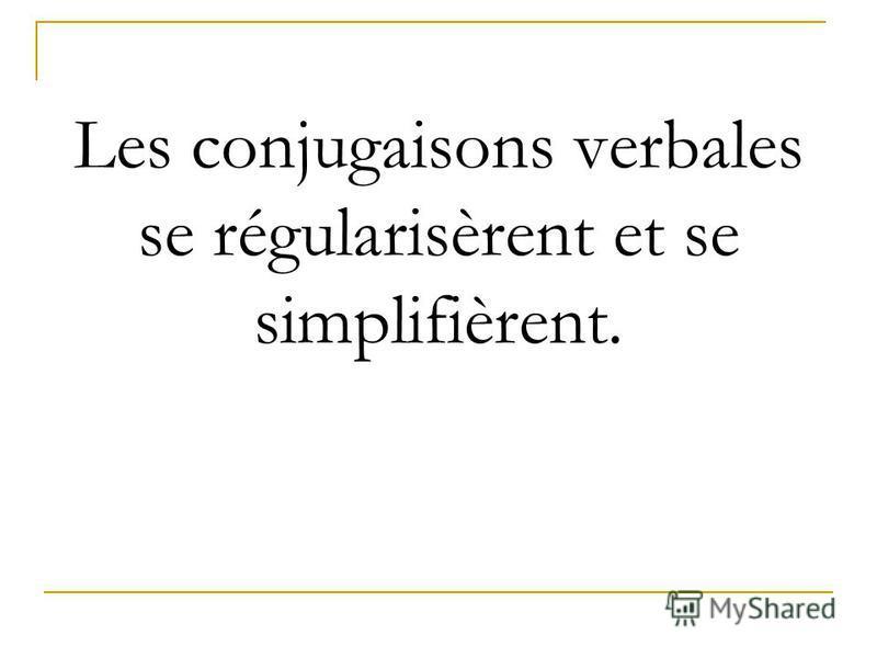 Les conjugaisons verbales se régularisèrent et se simplifièrent.