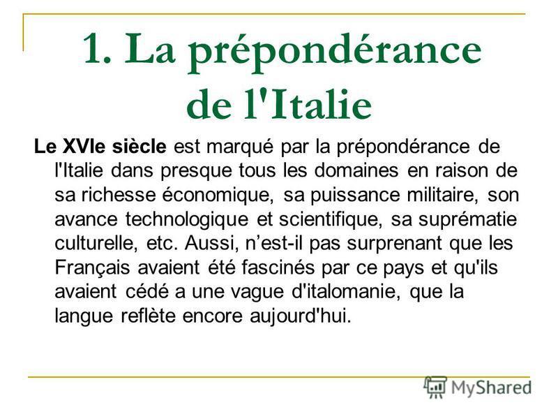 1. La prépondérance de l'Italie Le XVIe siècle est marqué par la prépondérance de l'Italie dans presque tous les domaines en raison de sa richesse économique, sa puissance militaire, son avance technologique et scientifique, sa suprématie culturelle,