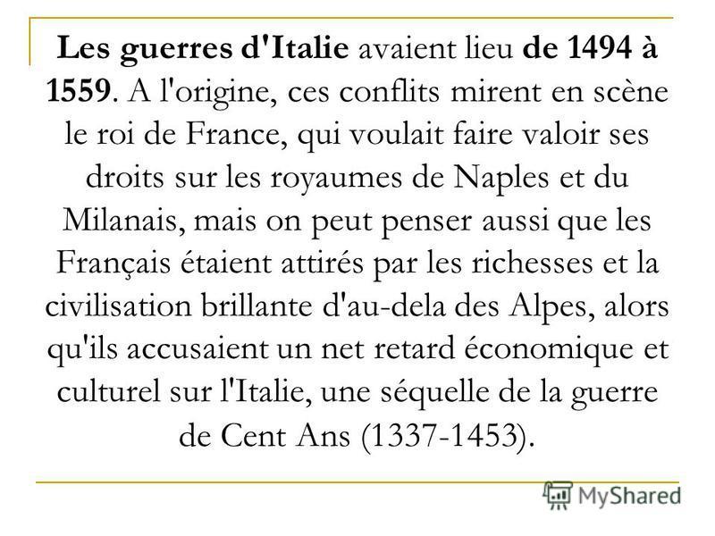 Les guerres d'Italie avaient lieu de 1494 à 1559. А l'origine, ces conflits mirent en scène le roi de France, qui voulait faire valoir ses droits sur les royaumes de Naples et du Milanais, mais on peut penser aussi que les Français étaient attirés pa