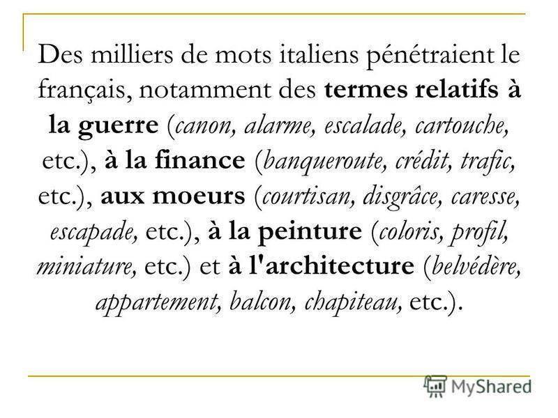 Des milliers de mots italiens pénétraient le français, notamment des termes relatifs à la guerre (canon, alarme, escalade, cartouche, etc.), à la finance (banqueroute, crédit, trafic, etc.), aux moeurs (courtisan, disgrâce, caresse, escapade, etc.),