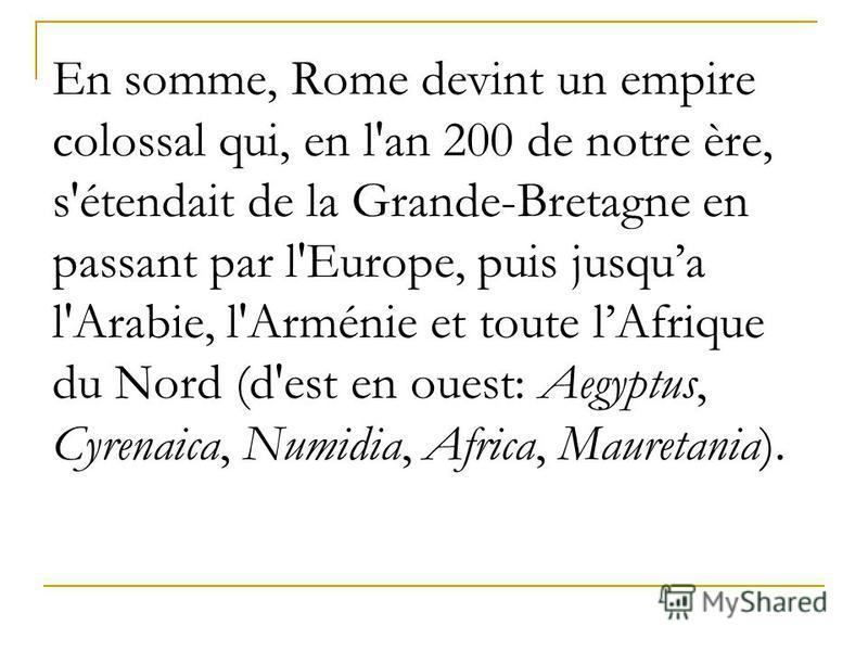 En somme, Rome devint un empire colossal qui, en l'an 200 de notre ère, s'étendait de la Grande-Bretagne en passant par l'Europe, puis jusquа l'Arabie, l'Arménie et toute lAfrique du Nord (d'est en ouest: Aegyptus, Cyrenaica, Numidia, Africa, Maureta