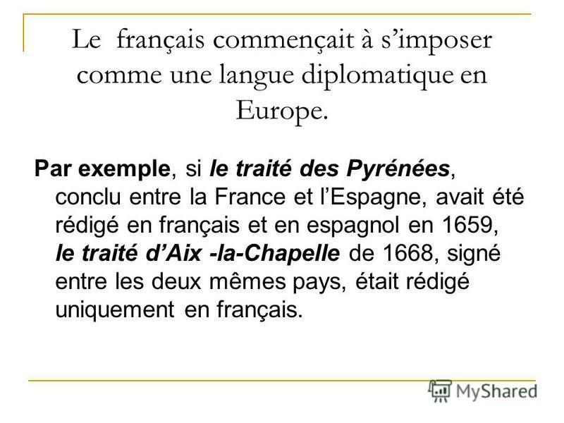Le français commençait à simposer comme une langue diplomatique en Europe. Par exemple, si le traité des Pyrénées, conclu entre la France et lEspagne, avait été rédigé en français et en espagnol en 1659, le traité dAix -la-Chapelle de 1668, signé ent