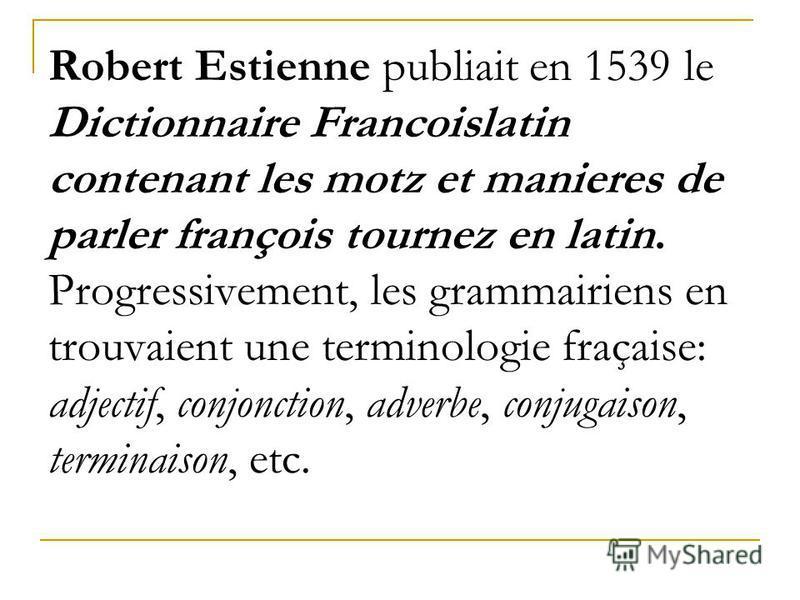 Robert Estienne publiait en 1539 le Dictionnaire Francoislatin contenant les motz et manieres de parler françois tournez en latin. Progressivement, les grammairiens en trouvaient une terminologie fraçaise: adjectif, conjonction, adverbe, conjugaison,